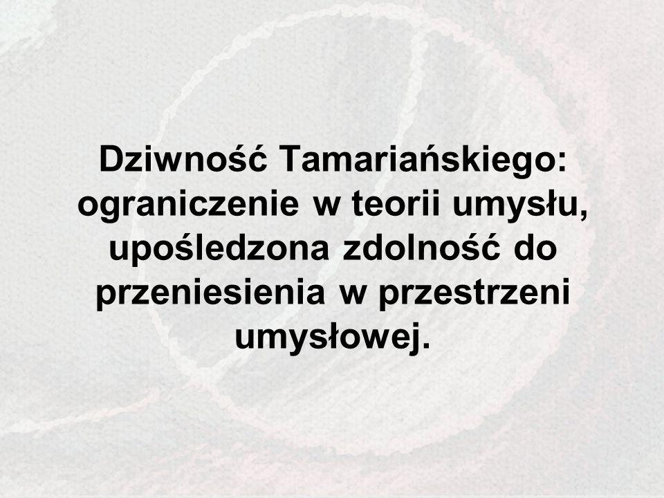 Dziwność Tamariańskiego: ograniczenie w teorii umysłu, upośledzona zdolność do przeniesienia w przestrzeni umysłowej.