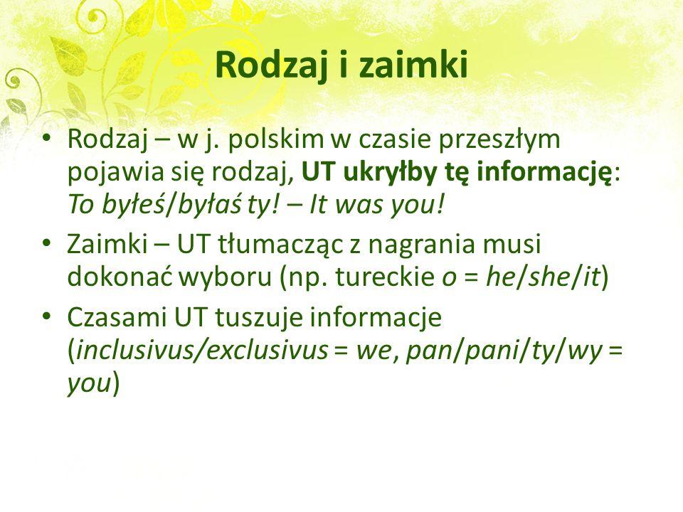 Rodzaj i zaimki Rodzaj – w j. polskim w czasie przeszłym pojawia się rodzaj, UT ukryłby tę informację: To byłeś/byłaś ty! – It was you!
