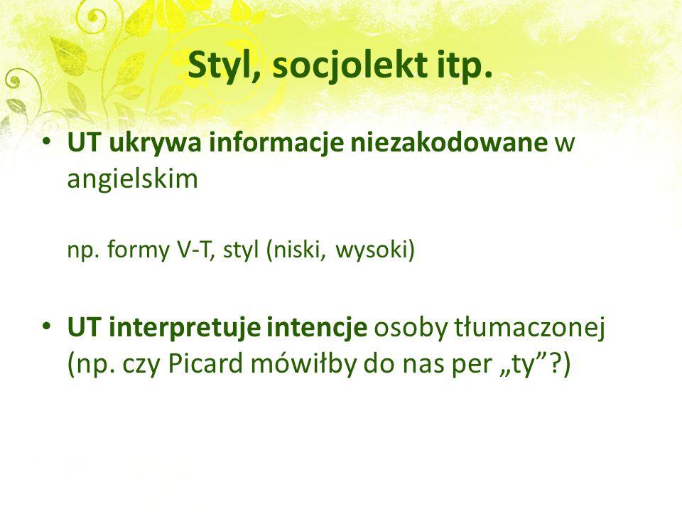 Styl, socjolekt itp. UT ukrywa informacje niezakodowane w angielskim np. formy V-T, styl (niski, wysoki)