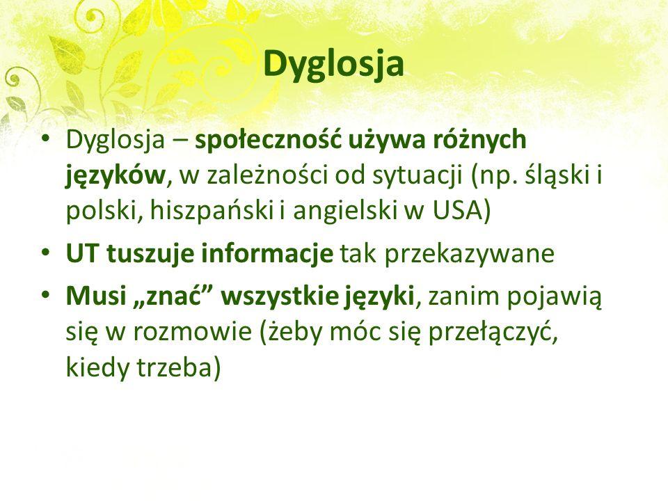 Dyglosja Dyglosja – społeczność używa różnych języków, w zależności od sytuacji (np. śląski i polski, hiszpański i angielski w USA)