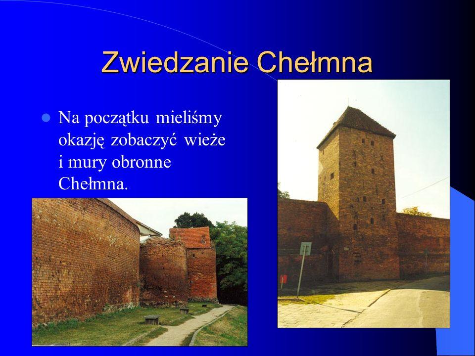 Zwiedzanie Chełmna Na początku mieliśmy okazję zobaczyć wieże i mury obronne Chełmna.