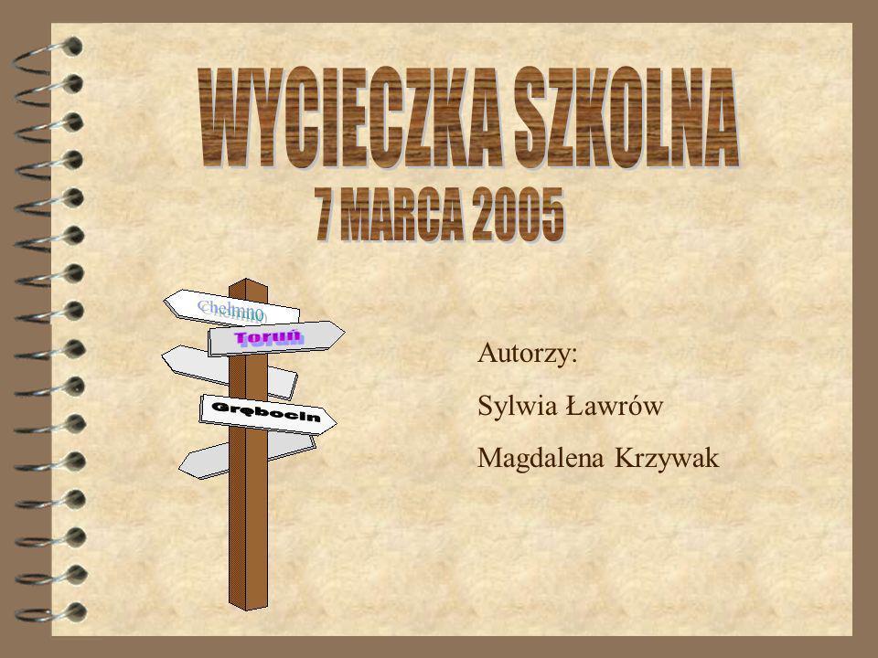 WYCIECZKA SZKOLNA 7 MARCA 2005 Chełmno Toruń Grębocin Autorzy: