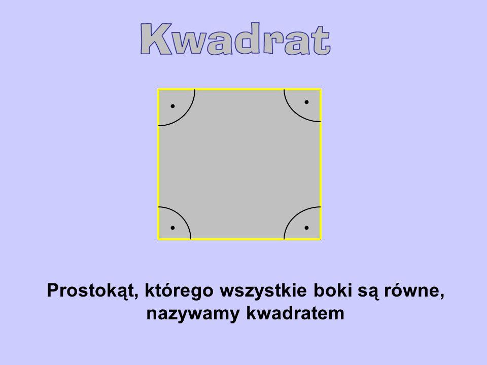 Prostokąt, którego wszystkie boki są równe, nazywamy kwadratem