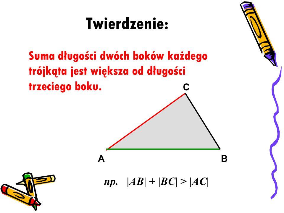 Twierdzenie: Suma długości dwóch boków każdego trójkąta jest większa od długości trzeciego boku. A.