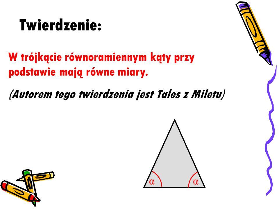 Twierdzenie: W trójkącie równoramiennym kąty przy podstawie mają równe miary. (Autorem tego twierdzenia jest Tales z Miletu)