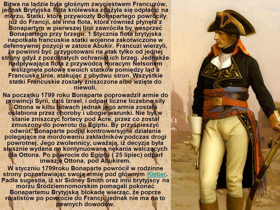 Bitwa na lądzie była głośnym zwycięstwem Francuzów, jednak Brytyjska flota królewska zdążyła się odpłacić na morzu. Statki, które przywiozły Bonapartego powróciły już do Francji, ale inna flota, która również płynęła z Bonapartym w pierwszej linii zawróciła by wesprzeć Bonapartego przy brzegu. 1 Stycznia flota brytyjska napotkała francuskie statki wojenne zakotwiczone w defensywnej pozycji w zatoce Abukir. Francuzi wierzyli, że powinni być przygotowani na atak tylko od jednej strony gdyż z pozostałych ochraniał ich brzeg. Jednakże nadpływająca flota z przywódcą Horacym Nelsonem wślizgnęła połowę swoich statków pomiędzy ląd a Francuską linie, atakując z obydwu stron. Wszystkie statki Francuskie zostały zniszczone albo wzięte do niewoli.