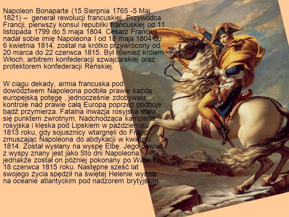 Napoleon Bonaparte (15 Sierpnia 1765 -5 Maj 1821) – generał rewolucji francuskiej. Przywódca Francji, pierwszy konsul republiki francuskiej od 11 listopada 1799 do 5 maja 1804. Cesarz Francji, nadał sobie imię Napoleona I od 18 maja 1804 do 6 kwietnia 1814, został na krótko przywrócony od 20 marca do 22 czerwca 1815. Był również królem Włoch, arbitrem konfederacji szwajcarskiej oraz protektorem konfederacji Reńskiej.