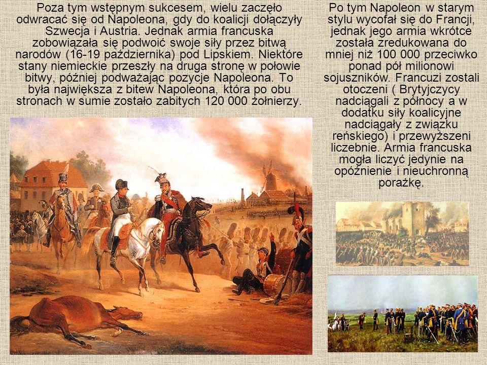 Poza tym wstępnym sukcesem, wielu zaczęło odwracać się od Napoleona, gdy do koalicji dołączyły Szwecja i Austria. Jednak armia francuska zobowiązała się podwoić swoje siły przez bitwą narodów (16-19 października) pod Lipskiem. Niektóre stany niemieckie przeszły na druga stronę w połowie bitwy, później podważając pozycje Napoleona. To była największa z bitew Napoleona, która po obu stronach w sumie zostało zabitych 120 000 żołnierzy.