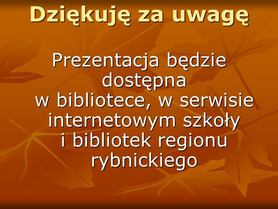 Dziękuję za uwagę Prezentacja będzie dostępna w bibliotece, w serwisie internetowym szkoły i bibliotek regionu rybnickiego.