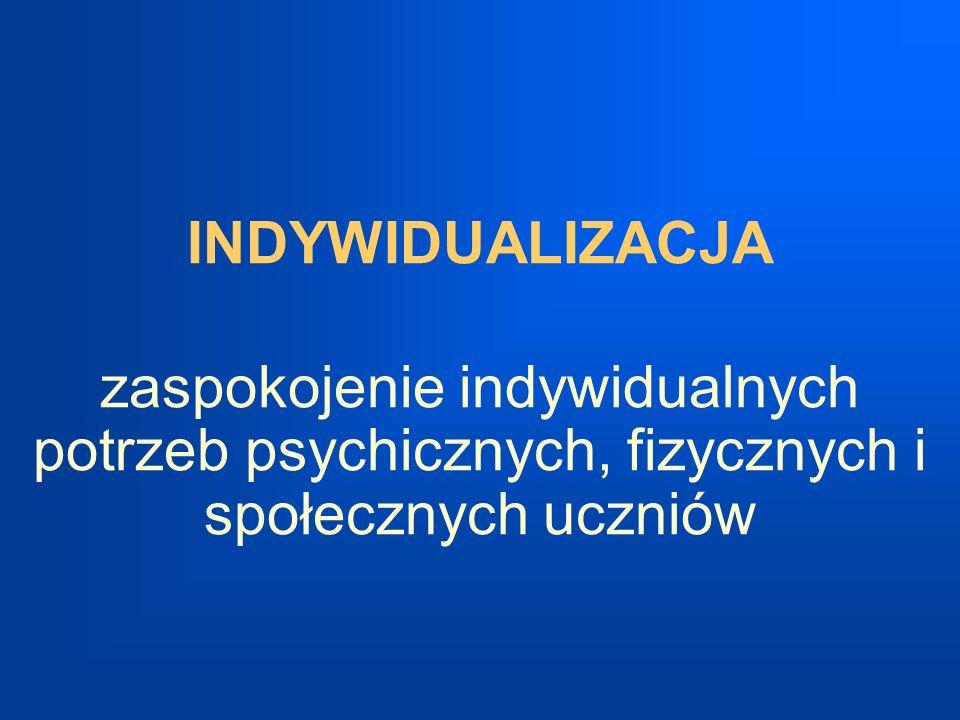 INDYWIDUALIZACJA zaspokojenie indywidualnych potrzeb psychicznych, fizycznych i społecznych uczniów