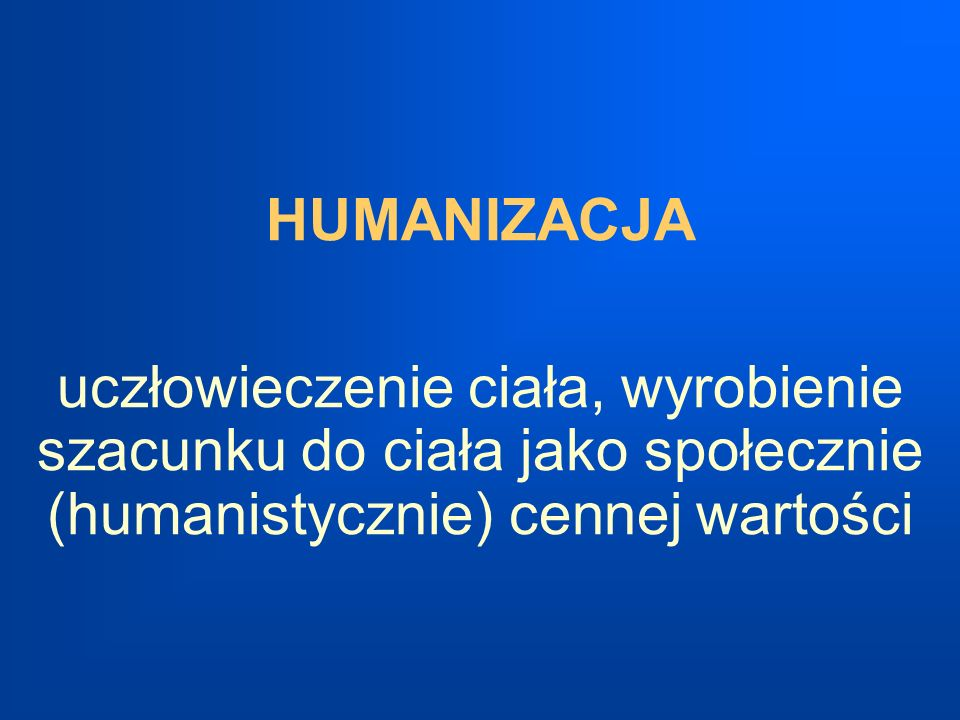 HUMANIZACJA uczłowieczenie ciała, wyrobienie szacunku do ciała jako społecznie (humanistycznie) cennej wartości