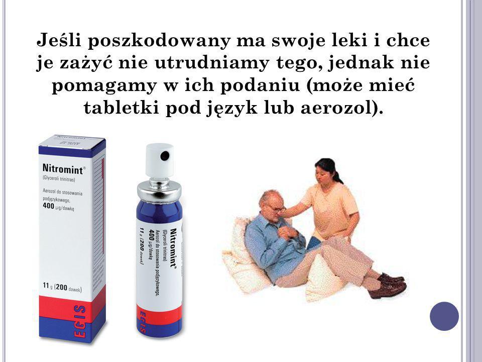 Jeśli poszkodowany ma swoje leki i chce je zażyć nie utrudniamy tego, jednak nie pomagamy w ich podaniu (może mieć tabletki pod język lub aerozol).