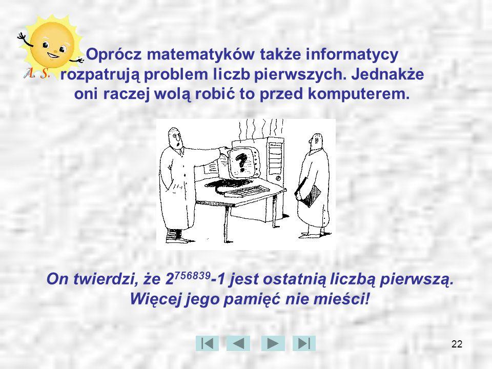 Oprócz matematyków także informatycy rozpatrują problem liczb pierwszych. Jednakże oni raczej wolą robić to przed komputerem.