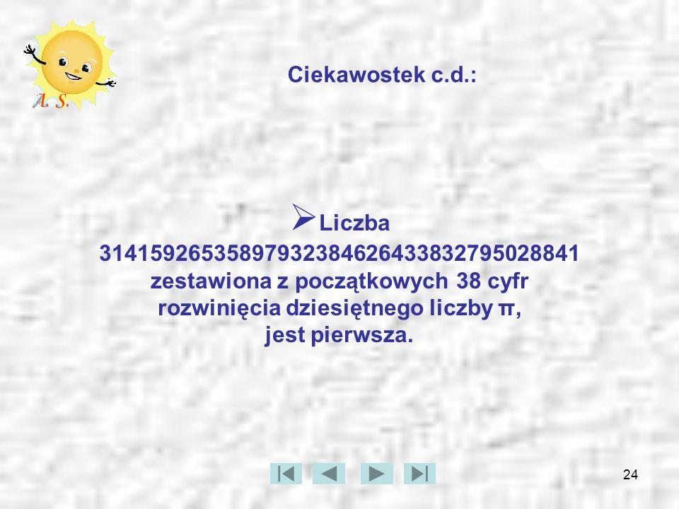 Ciekawostek c.d.: Liczba 31415926535897932384626433832795028841 zestawiona z początkowych 38 cyfr rozwinięcia dziesiętnego liczby π, jest pierwsza.