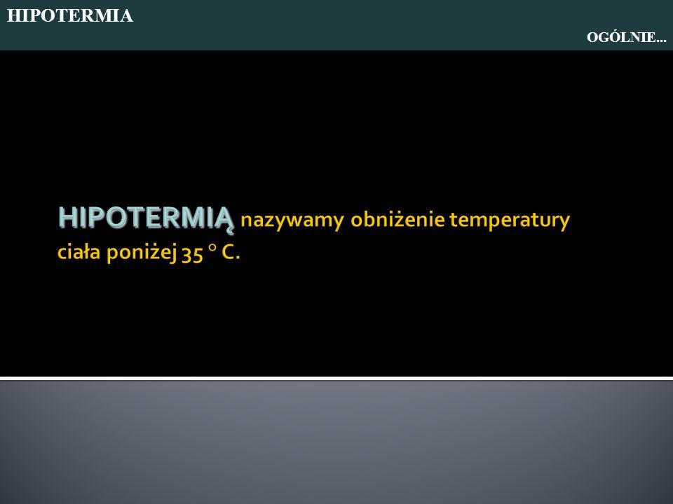 HIPOTERMIĄ nazywamy obniżenie temperatury ciała poniżej 35 ° C.
