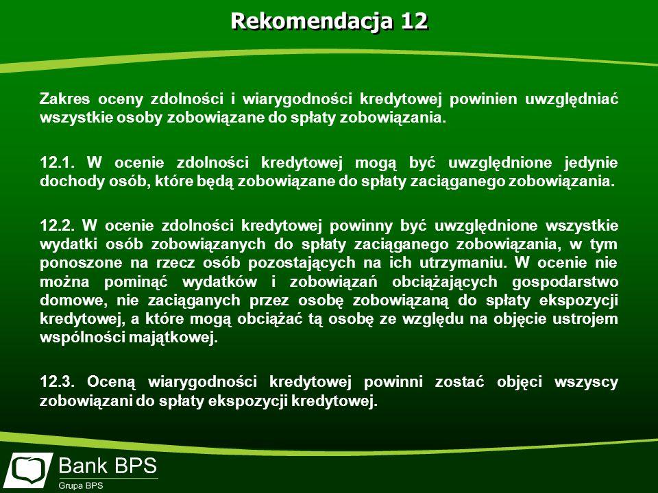 Rekomendacja 12 Zakres oceny zdolności i wiarygodności kredytowej powinien uwzględniać wszystkie osoby zobowiązane do spłaty zobowiązania.