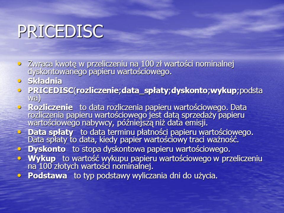 PRICEDISC Zwraca kwotę w przeliczeniu na 100 zł wartości nominalnej dyskontowanego papieru wartościowego.