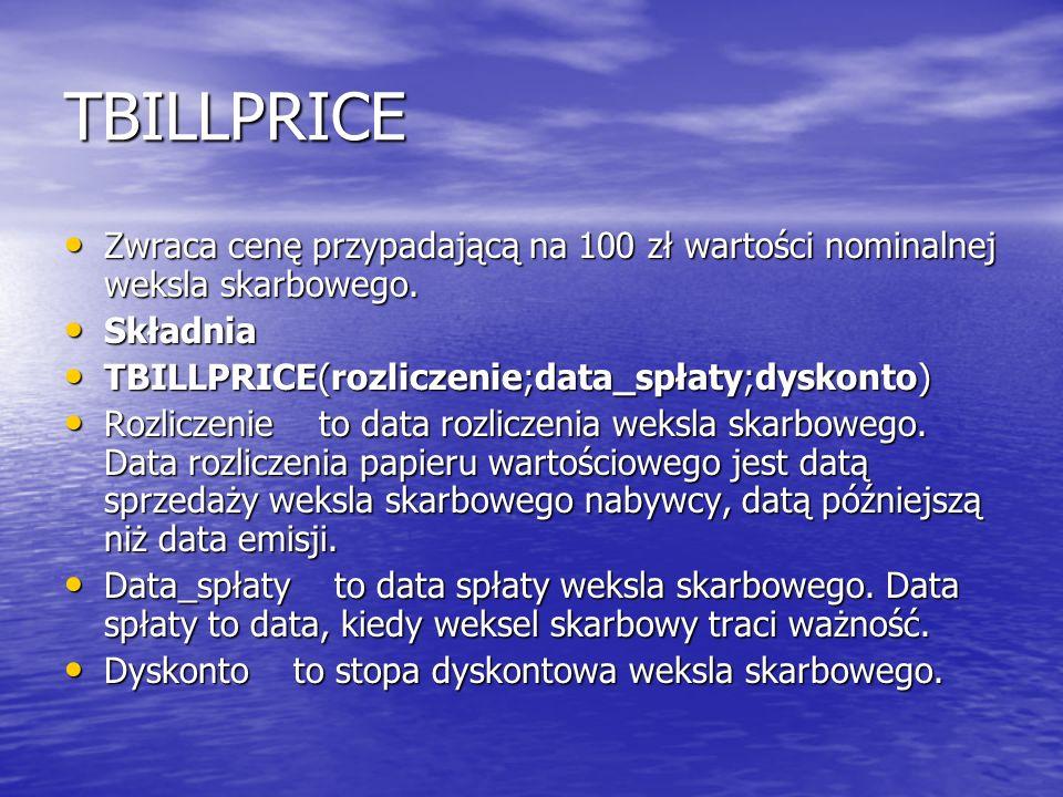 TBILLPRICE Zwraca cenę przypadającą na 100 zł wartości nominalnej weksla skarbowego. Składnia. TBILLPRICE(rozliczenie;data_spłaty;dyskonto)