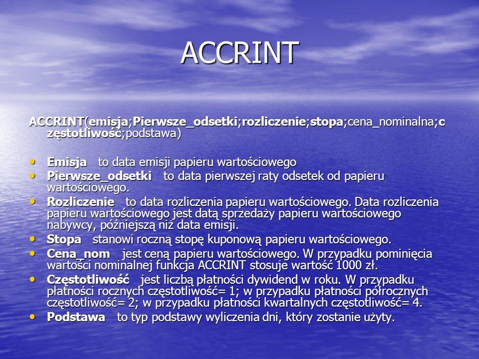 ACCRINT ACCRINT(emisja;Pierwsze_odsetki;rozliczenie;stopa;cena_nominalna;częstotliwość;podstawa) Emisja to data emisji papieru wartościowego.