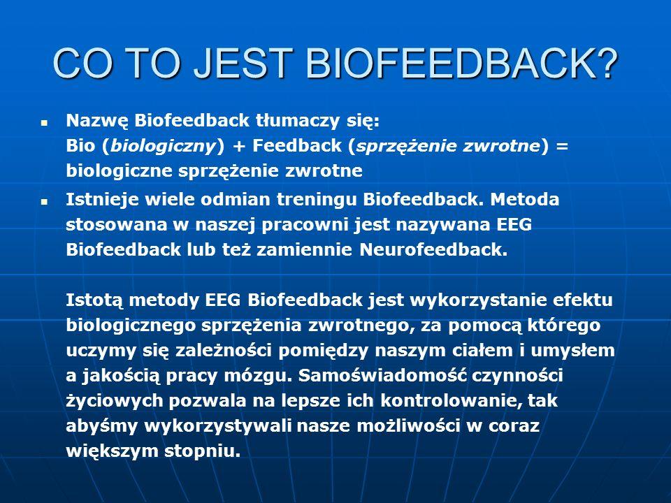 CO TO JEST BIOFEEDBACK Nazwę Biofeedback tłumaczy się: Bio (biologiczny) + Feedback (sprzężenie zwrotne) = biologiczne sprzężenie zwrotne.
