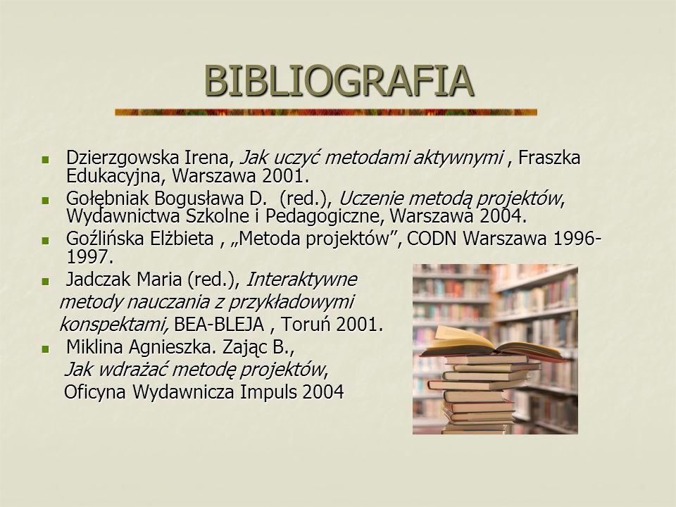 BIBLIOGRAFIA Dzierzgowska Irena, Jak uczyć metodami aktywnymi , Fraszka Edukacyjna, Warszawa 2001.