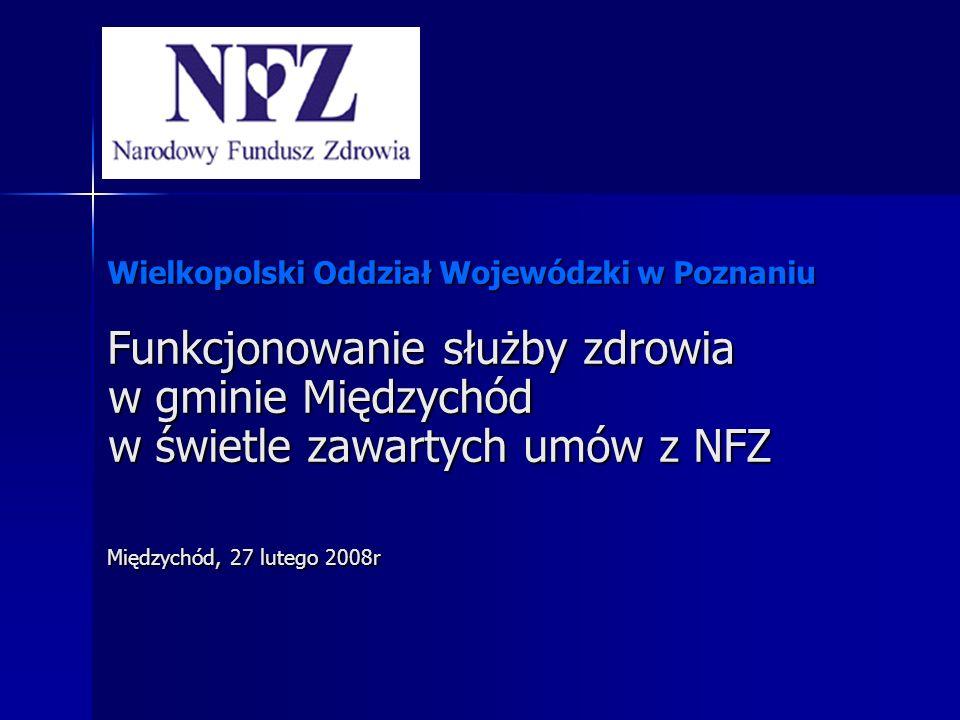Wielkopolski Oddział Wojewódzki w Poznaniu Funkcjonowanie służby zdrowia w gminie Międzychód w świetle zawartych umów z NFZ Międzychód, 27 lutego 2008r