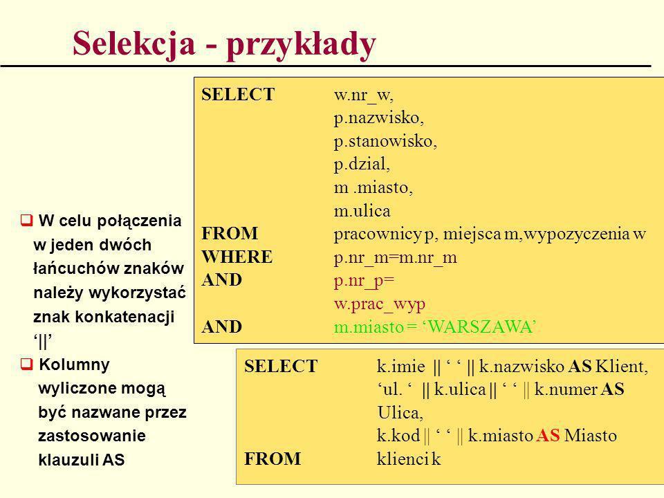 Selekcja - przykłady SELECT w.nr_w, p.nazwisko, p.stanowisko, p.dzial,