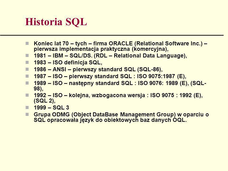 Historia SQL Koniec lat 70 – tych – firma ORACLE (Relational Software Inc.) – pierwsza implementacja praktyczna (komercyjna),
