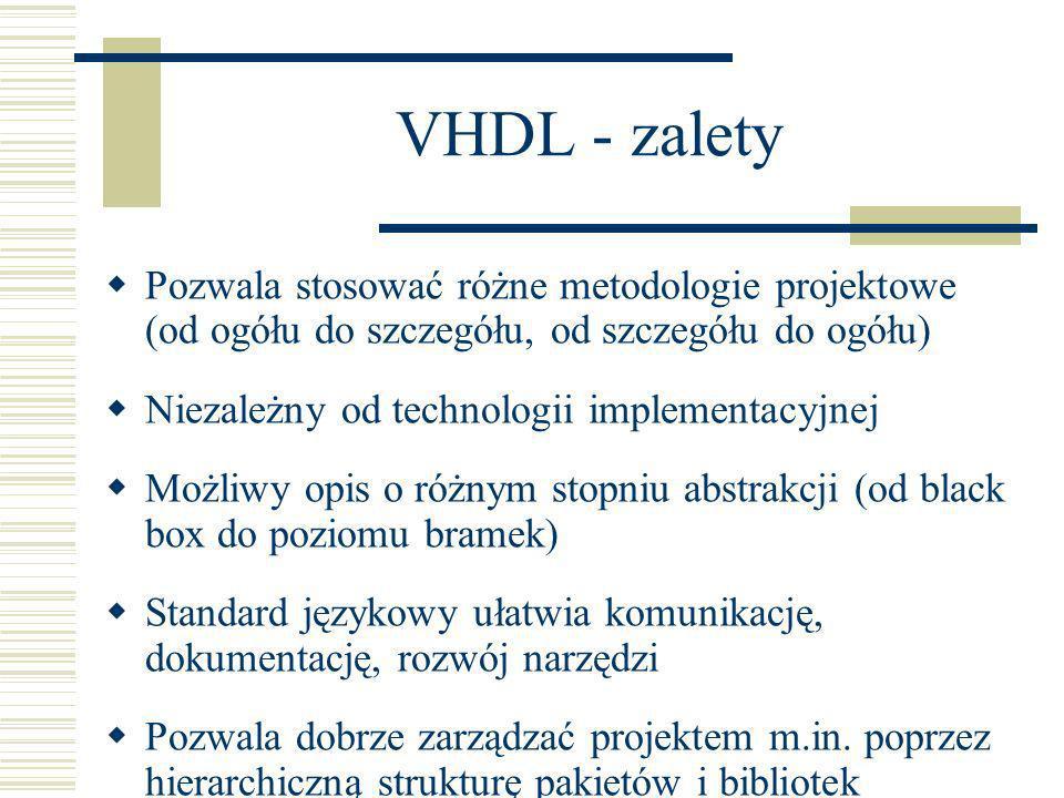 VHDL - zalety Pozwala stosować różne metodologie projektowe (od ogółu do szczegółu, od szczegółu do ogółu)