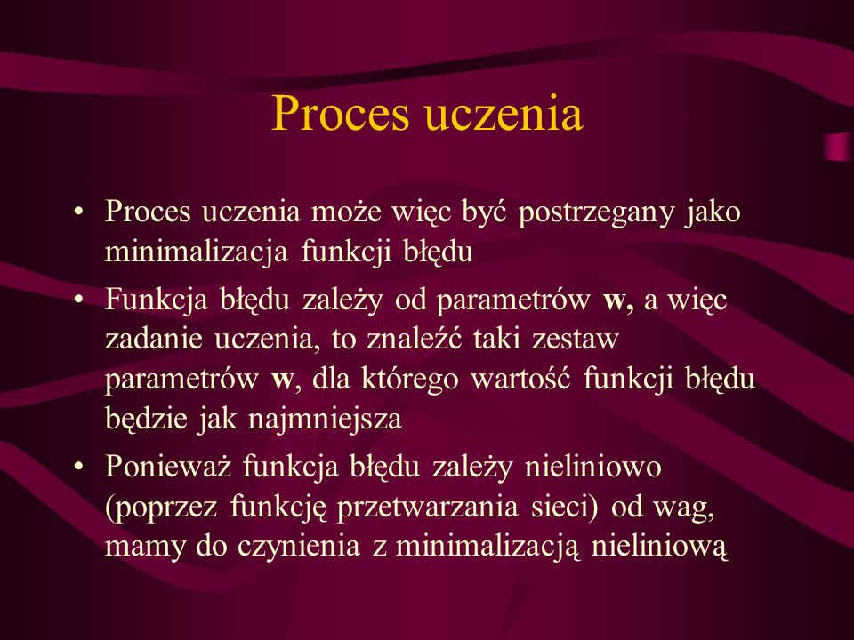 Proces uczenia Proces uczenia może więc być postrzegany jako minimalizacja funkcji błędu.