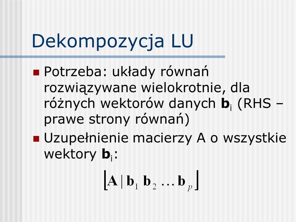 Dekompozycja LU Potrzeba: układy równań rozwiązywane wielokrotnie, dla różnych wektorów danych bi (RHS – prawe strony równań)