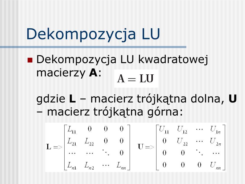Dekompozycja LU Dekompozycja LU kwadratowej macierzy A: gdzie L – macierz trójkątna dolna, U – macierz trójkątna górna: