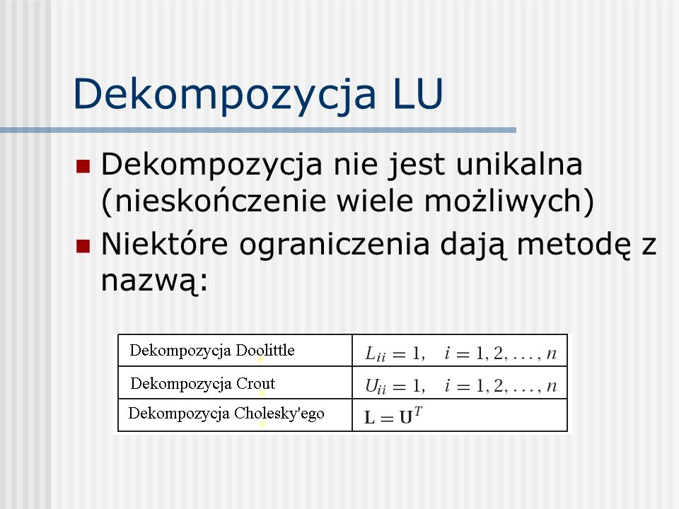 Dekompozycja LU Dekompozycja nie jest unikalna (nieskończenie wiele możliwych) Niektóre ograniczenia dają metodę z nazwą: