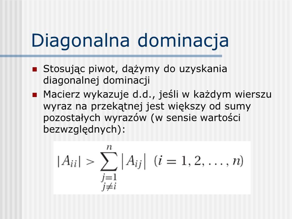 Diagonalna dominacja Stosując piwot, dążymy do uzyskania diagonalnej dominacji.