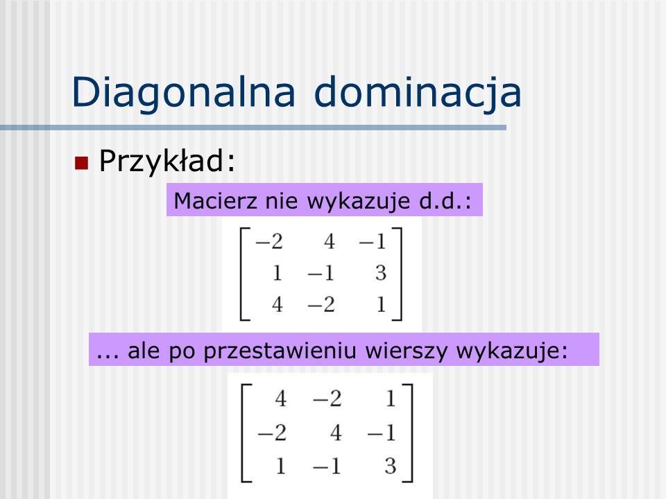 Diagonalna dominacja Przykład: Macierz nie wykazuje d.d.: