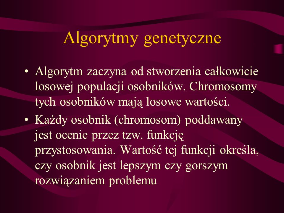 Algorytmy genetyczne Algorytm zaczyna od stworzenia całkowicie losowej populacji osobników. Chromosomy tych osobników mają losowe wartości.