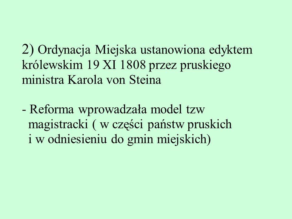 2) Ordynacja Miejska ustanowiona edyktem królewskim 19 XI 1808 przez pruskiego ministra Karola von Steina - Reforma wprowadzała model tzw magistracki ( w części państw pruskich i w odniesieniu do gmin miejskich)
