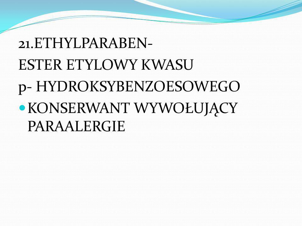 21.ETHYLPARABEN- ESTER ETYLOWY KWASU p- HYDROKSYBENZOESOWEGO KONSERWANT WYWOŁUJĄCY PARAALERGIE