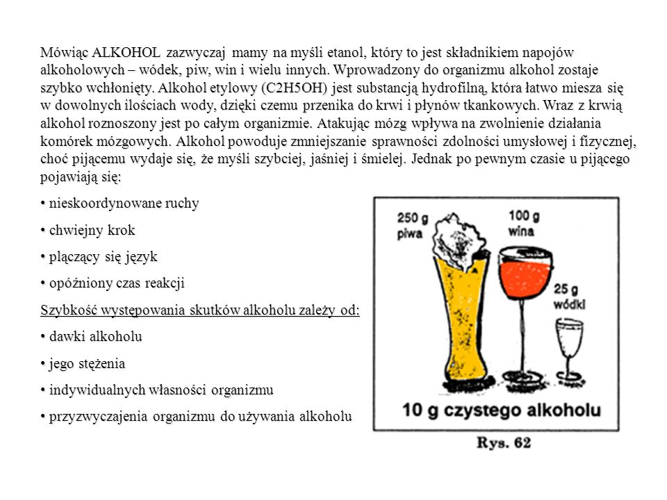 Mówiąc ALKOHOL zazwyczaj mamy na myśli etanol, który to jest składnikiem napojów alkoholowych – wódek, piw, win i wielu innych. Wprowadzony do organizmu alkohol zostaje szybko wchłonięty. Alkohol etylowy (C2H5OH) jest substancją hydrofilną, która łatwo miesza się w dowolnych ilościach wody, dzięki czemu przenika do krwi i płynów tkankowych. Wraz z krwią alkohol roznoszony jest po całym organizmie. Atakując mózg wpływa na zwolnienie działania komórek mózgowych. Alkohol powoduje zmniejszanie sprawności zdolności umysłowej i fizycznej, choć pijącemu wydaje się, że myśli szybciej, jaśniej i śmielej. Jednak po pewnym czasie u pijącego pojawiają się: