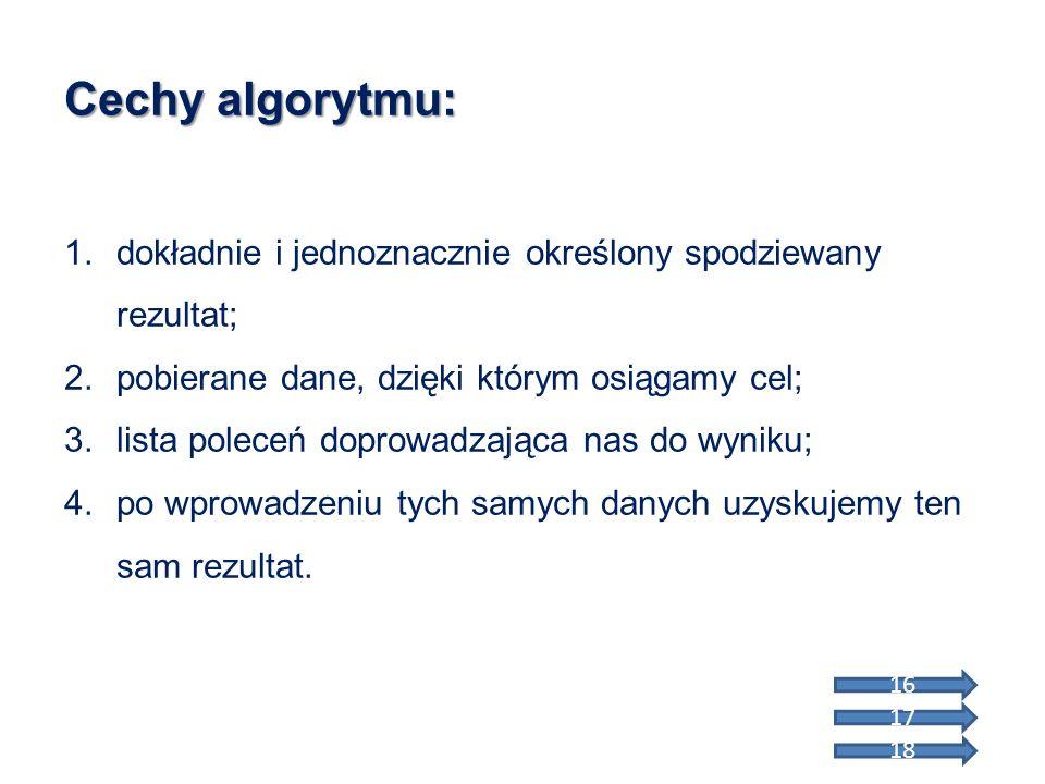 Cechy algorytmu: dokładnie i jednoznacznie określony spodziewany rezultat; pobierane dane, dzięki którym osiągamy cel;