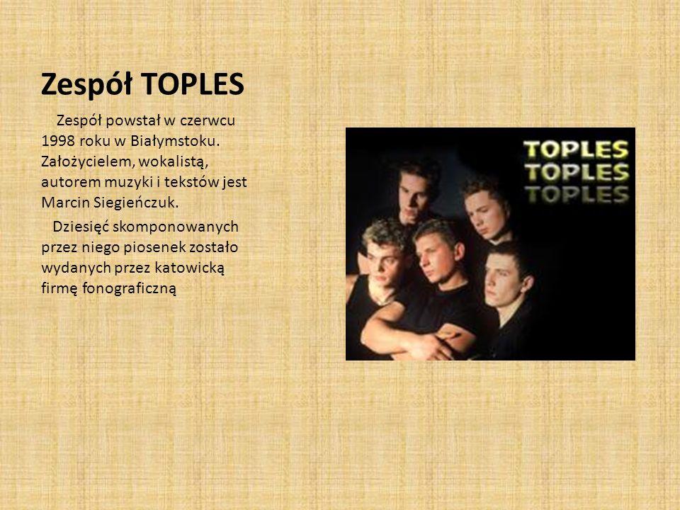Zespół TOPLES Zespół powstał w czerwcu 1998 roku w Białymstoku. Założycielem, wokalistą, autorem muzyki i tekstów jest Marcin Siegieńczuk.