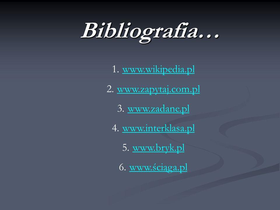 Bibliografia… www.wikipedia.pl www.zapytaj.com.pl www.zadane.pl