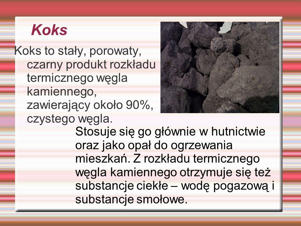 Koks Koks to stały, porowaty, czarny produkt rozkładu termicznego węgla kamiennego, zawierający około 90%, czystego węgla.