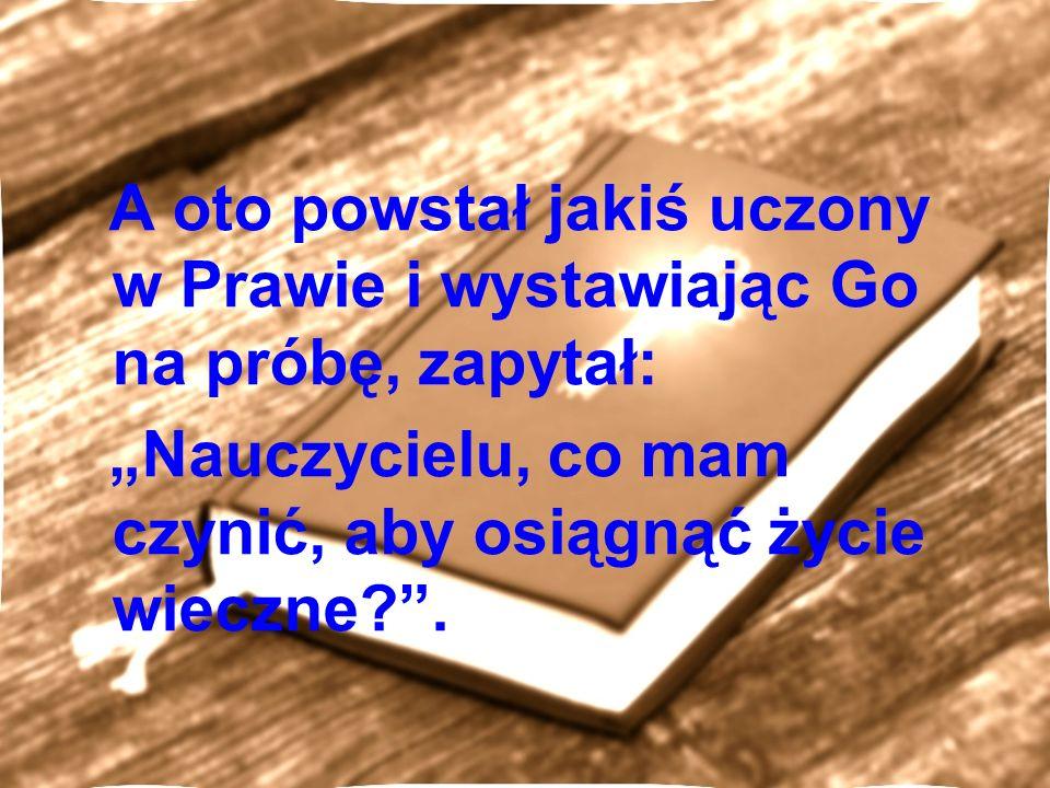 A oto powstał jakiś uczony w Prawie i wystawiając Go na próbę, zapytał: