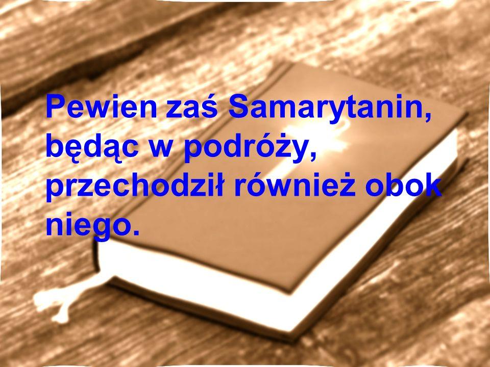 Pewien zaś Samarytanin, będąc w podróży, przechodził również obok niego.