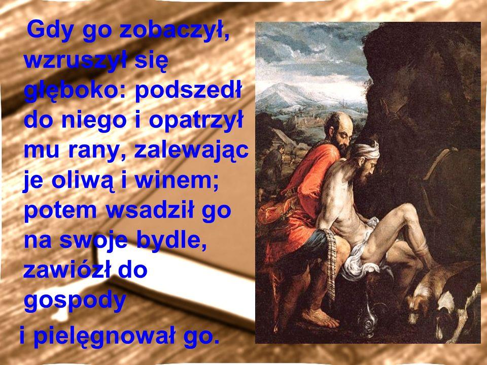 Gdy go zobaczył, wzruszył się głęboko: podszedł do niego i opatrzył mu rany, zalewając je oliwą i winem; potem wsadził go na swoje bydle, zawiózł do gospody