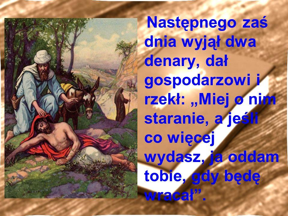 """Następnego zaś dnia wyjął dwa denary, dał gospodarzowi i rzekł: """"Miej o nim staranie, a jeśli co więcej wydasz, ja oddam tobie, gdy będę wracał ."""