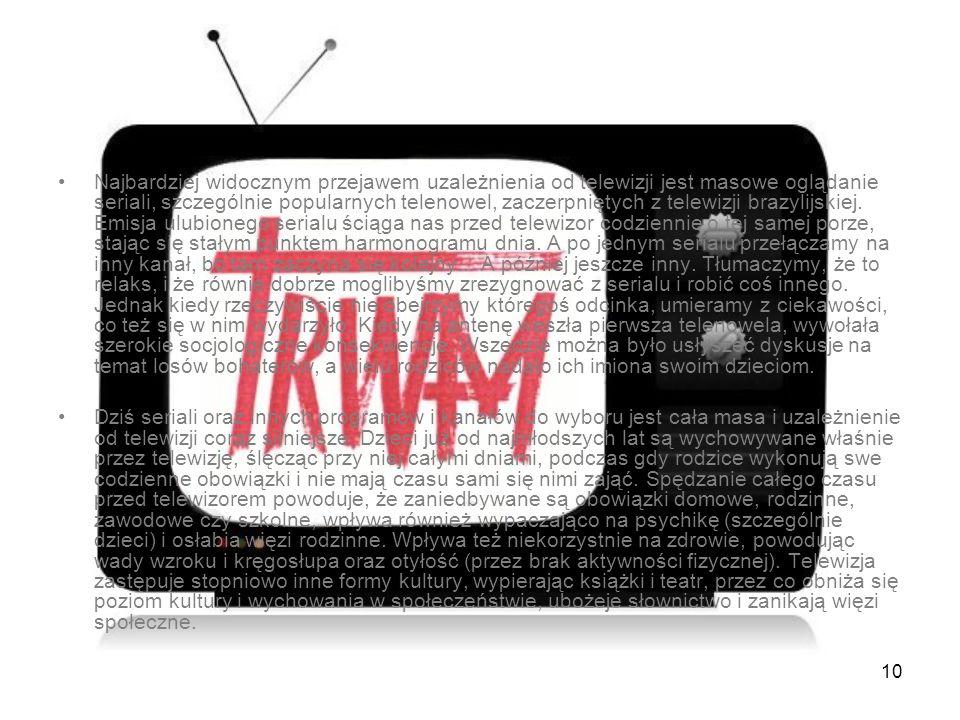 Najbardziej widocznym przejawem uzależnienia od telewizji jest masowe oglądanie seriali, szczególnie popularnych telenowel, zaczerpniętych z telewizji brazylijskiej. Emisja ulubionego serialu ściąga nas przed telewizor codziennie o tej samej porze, stając się stałym punktem harmonogramu dnia. A po jednym serialu przełączamy na inny kanał, bo tam zaczyna się kolejny... A później jeszcze inny. Tłumaczymy, że to relaks, i że równie dobrze moglibyśmy zrezygnować z serialu i robić coś innego. Jednak kiedy rzeczywiście nie obejrzymy któregoś odcinka, umieramy z ciekawości, co też się w nim wydarzyło. Kiedy na antenę weszła pierwsza telenowela, wywołała szerokie socjologiczne konsekwencje. Wszędzie można było usłyszeć dyskusje na temat losów bohaterów, a wielu rodziców nadało ich imiona swoim dzieciom.