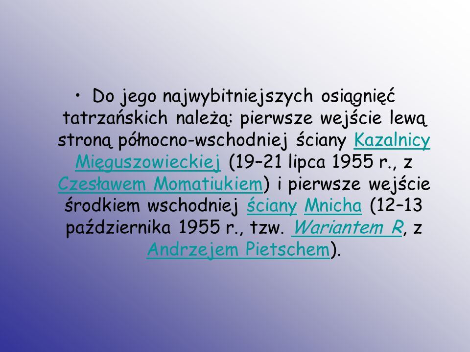 Do jego najwybitniejszych osiągnięć tatrzańskich należą: pierwsze wejście lewą stroną północno-wschodniej ściany Kazalnicy Mięguszowieckiej (19–21 lipca 1955 r., z Czesławem Momatiukiem) i pierwsze wejście środkiem wschodniej ściany Mnicha (12–13 października 1955 r., tzw.