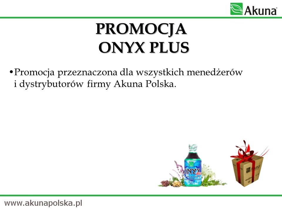 PROMOCJA ONYX PLUSPromocja przeznaczona dla wszystkich menedżerów i dystrybutorów firmy Akuna Polska.
